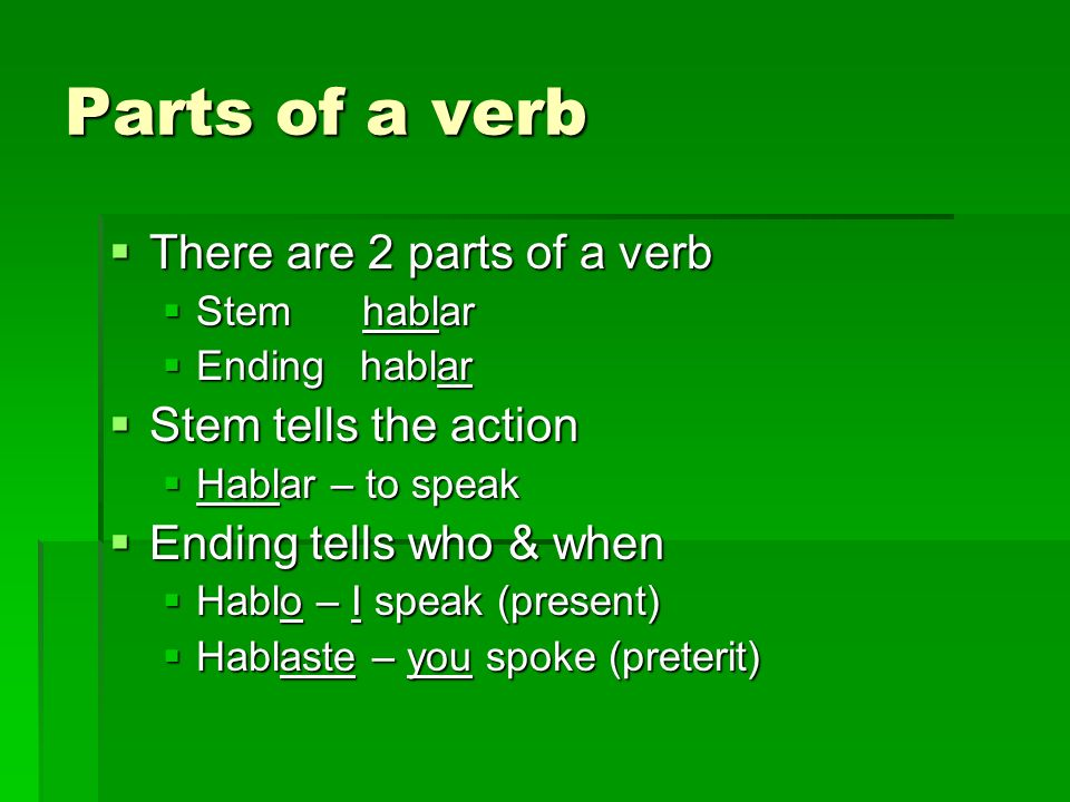 Parts of a verb There are 2 parts of a verb There are 2 parts of a verb Stem hablar Stem hablar Ending hablar Ending hablar Stem tells the action Stem