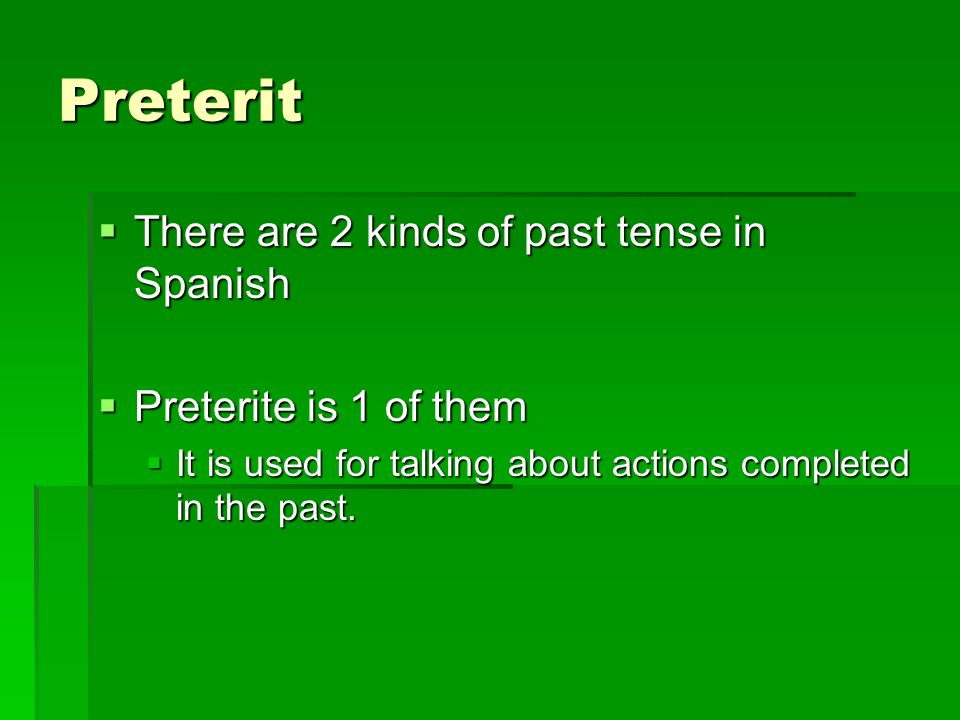 Preterit There are 2 kinds of past tense in Spanish There are 2 kinds of past tense in Spanish Preterite is 1 of them Preterite is 1 of them It is used for talking about actions completed in the past.