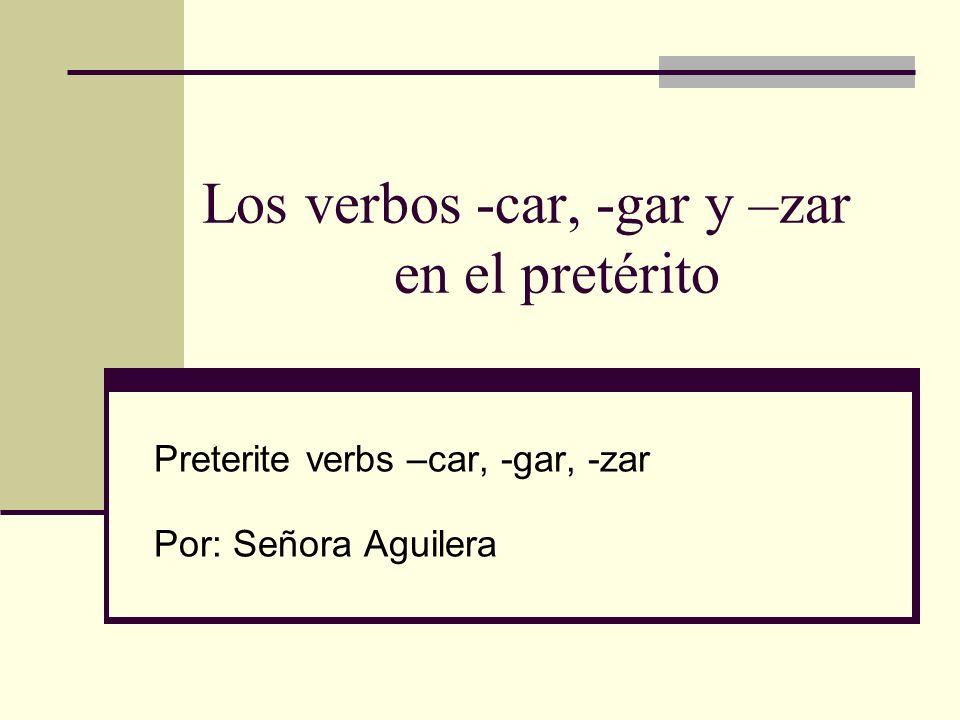 Los verbos -car, -gar y –zar en el pretérito Preterite verbs –car, -gar, -zar Por: Señora Aguilera