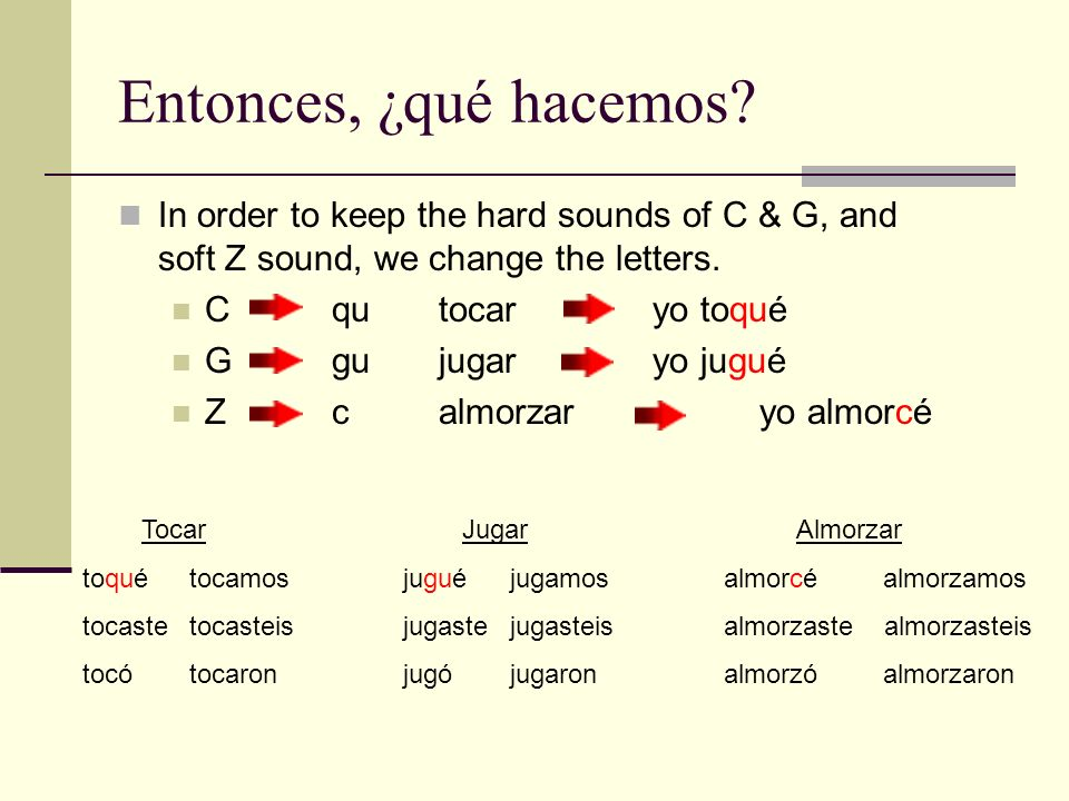 Entonces, ¿qué hacemos? In order to keep the hard sounds of C & G, and soft Z sound, we change the letters. Cqutocar yo toqué Ggujugaryo jugué Zcalmor