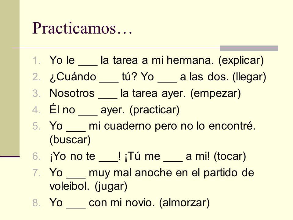Practicamos… 1. Yo le ___ la tarea a mi hermana. (explicar) 2. ¿Cuándo ___ tú? Yo ___ a las dos. (llegar) 3. Nosotros ___ la tarea ayer. (empezar) 4.