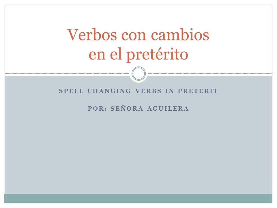 SPELL CHANGING VERBS IN PRETERIT POR: SEÑORA AGUILERA Verbos con cambios en el pretérito