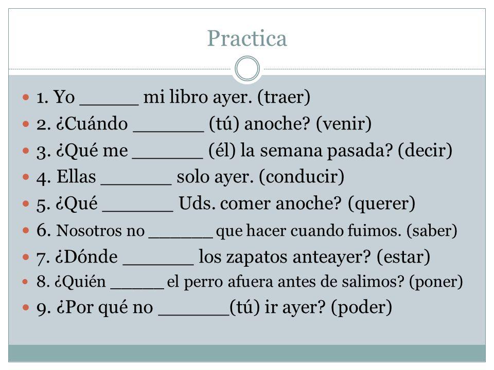 Practica 1. Yo _____ mi libro ayer. (traer) 2. ¿Cuándo ______ (tú) anoche.