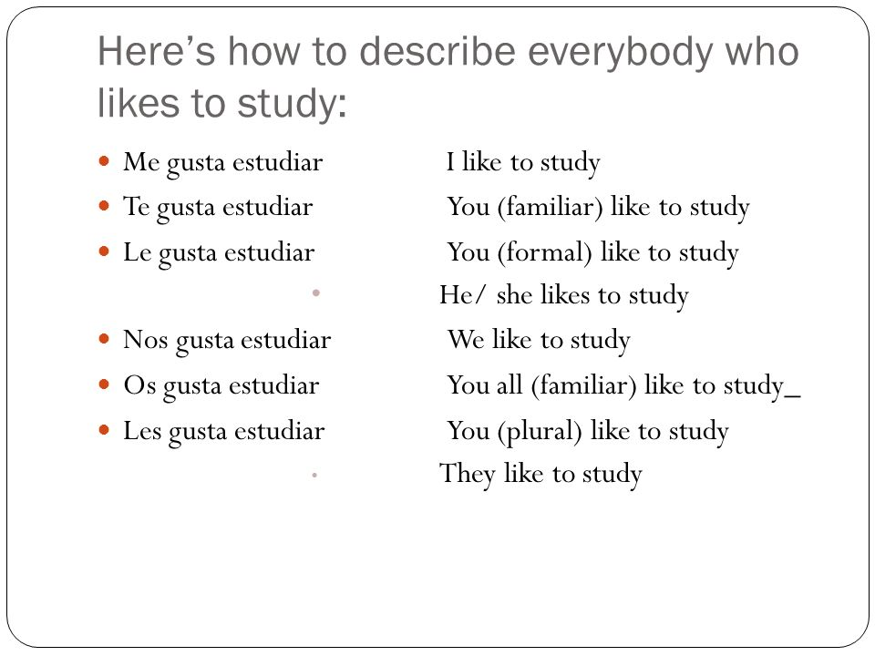 Heres how to describe everybody who likes to study: Me gusta estudiarI like to study Te gusta estudiarYou (familiar) like to study Le gusta estudiarYou (formal) like to study He/ she likes to study Nos gusta estudiarWe like to study Os gusta estudiarYou all (familiar) like to study_ Les gusta estudiarYou (plural) like to study They like to study