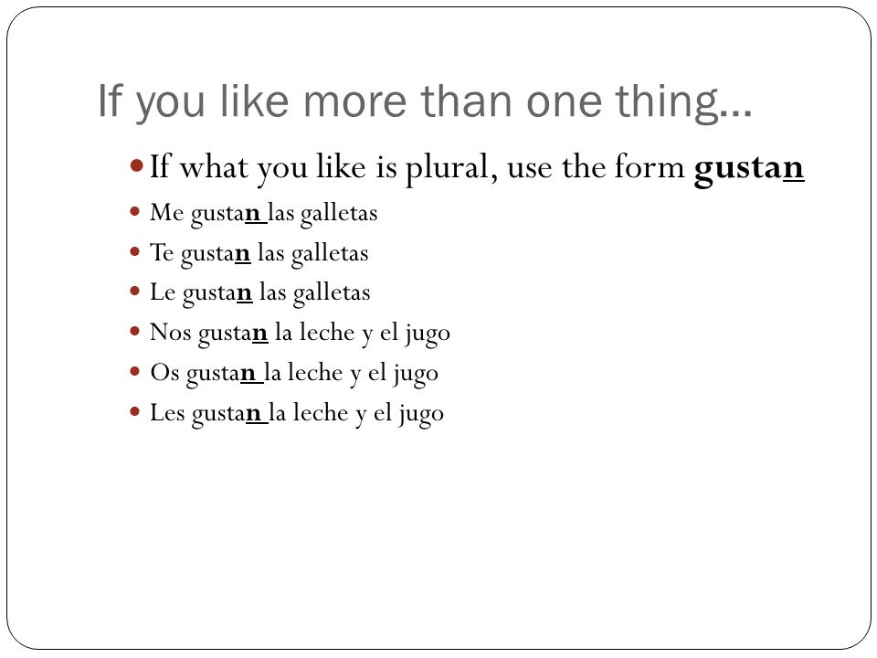 If you like more than one thing… If what you like is plural, use the form gustan Me gustan las galletas Te gustan las galletas Le gustan las galletas Nos gustan la leche y el jugo Os gustan la leche y el jugo Les gustan la leche y el jugo