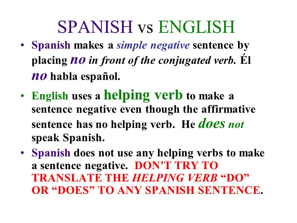 SPANISH vs ENGLISH Spanish makes a simple negative sentence by placing no in front of the conjugated verb.