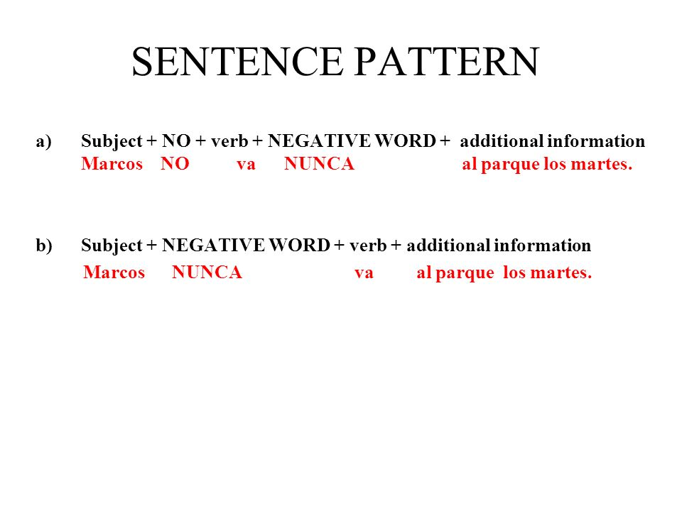 SENTENCE PATTERN a)Subject + NO + verb + NEGATIVE WORD + additional information Marcos NO va NUNCA al parque los martes.