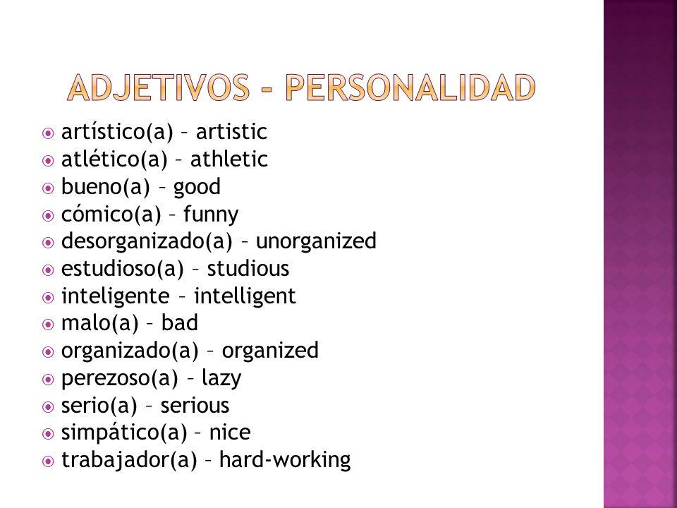 artístico(a) – artistic atlético(a) – athletic bueno(a) – good cómico(a) – funny desorganizado(a) – unorganized estudioso(a) – studious inteligente –