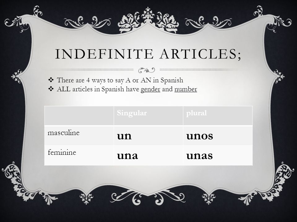 INDEFINITE ARTICLES; Singularplural masculine ununos feminine unaunas There are 4 ways to say A or AN in Spanish ALL articles in Spanish have gender a