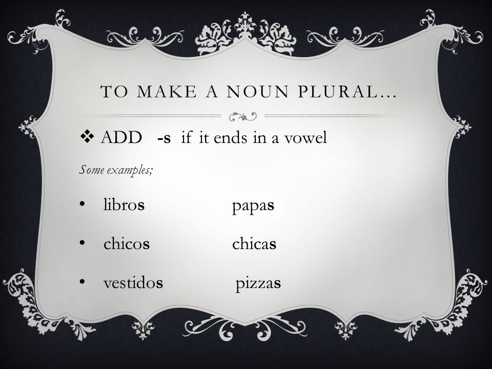 TO MAKE A NOUN PLURAL… ADD -s if it ends in a vowel Some examples; libros papas chicos chicas vestidos pizzas