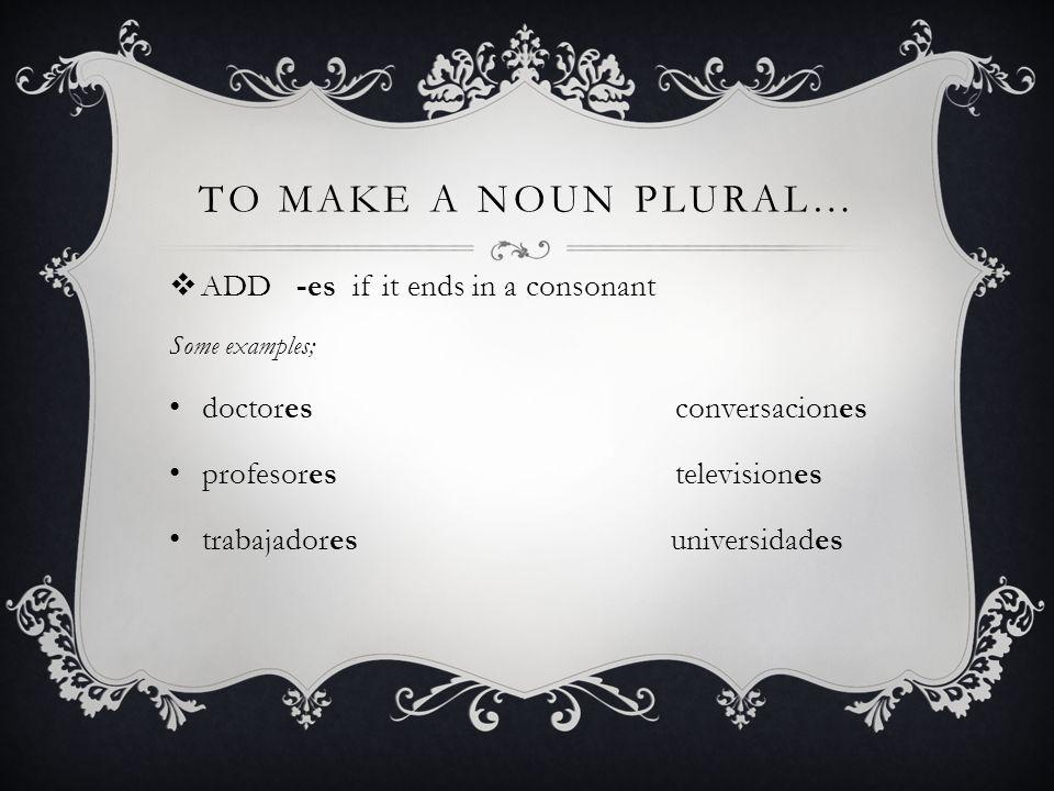 TO MAKE A NOUN PLURAL… ADD -es if it ends in a consonant Some examples; doctores conversaciones profesores televisiones trabajadores universidades