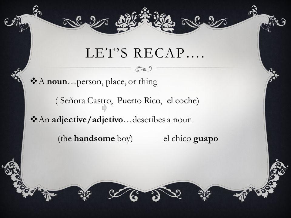 LETS RECAP…. A noun…person, place, or thing ( Señora Castro, Puerto Rico, el coche) An adjective/adjetivo…describes a noun (the handsome boy) el chico