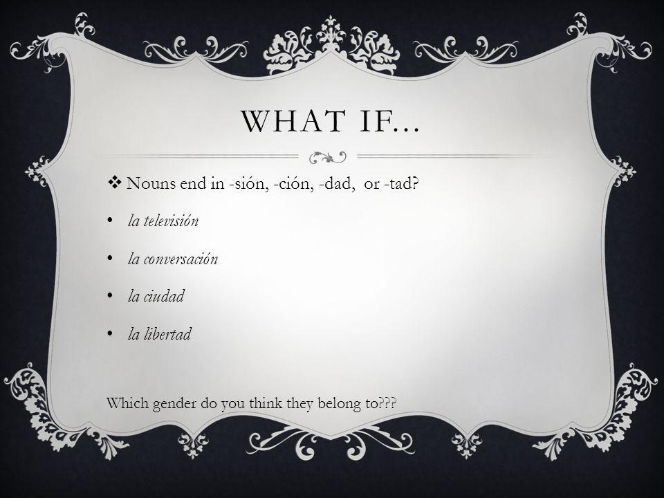 WHAT IF... Nouns end in -sión, -ción, -dad, or -tad? la televisión la conversación la ciudad la libertad Which gender do you think they belong to???