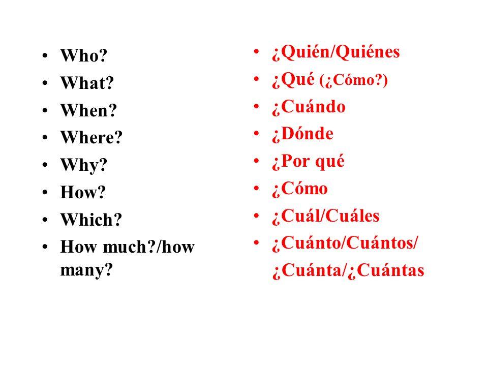 Who? What? When? Where? Why? How? Which? How much?/how many? ¿Quién/Quiénes ¿Qué (¿Cómo?) ¿Cuándo ¿Dónde ¿Por qué ¿Cómo ¿Cuál/Cuáles ¿Cuánto/Cuántos/