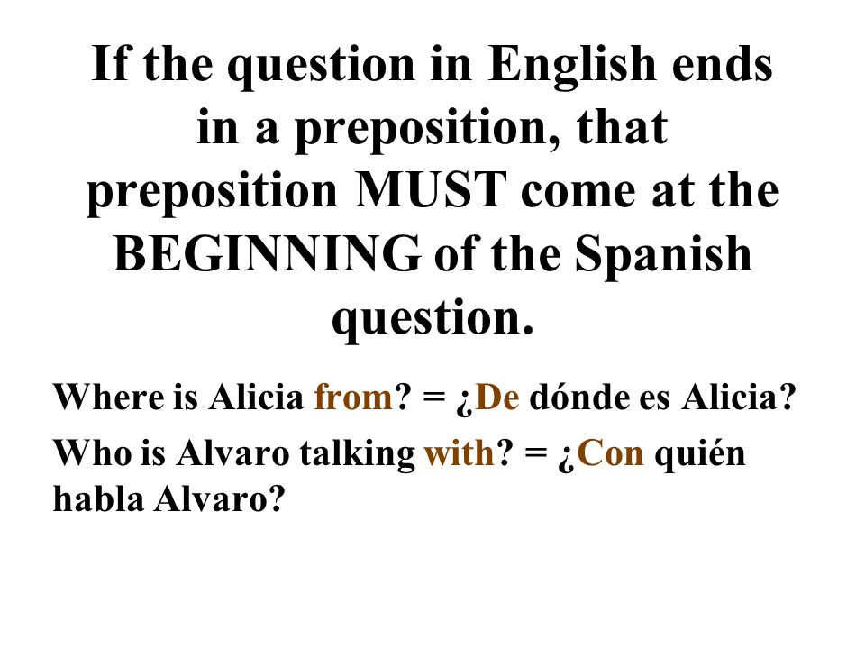If the question in English ends in a preposition, that preposition MUST come at the BEGINNING of the Spanish question. Where is Alicia from? = ¿De dón