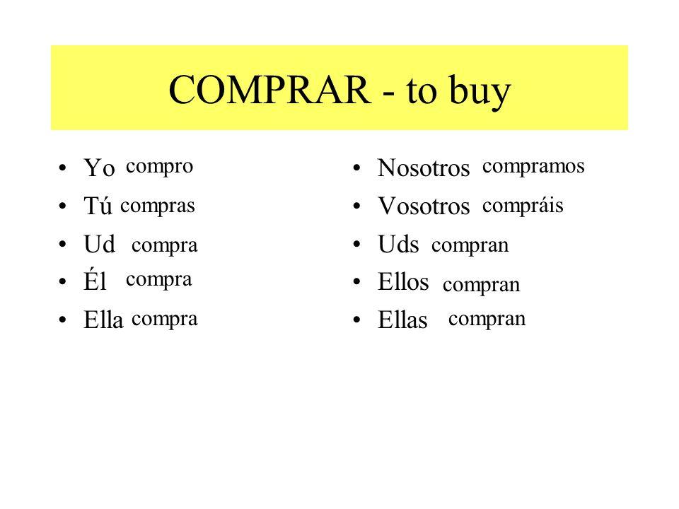 COMPRAR - to buy Yo Tú Ud Él Ella Nosotros Vosotros Uds Ellos Ellas compro compras compra compramos compráis compran