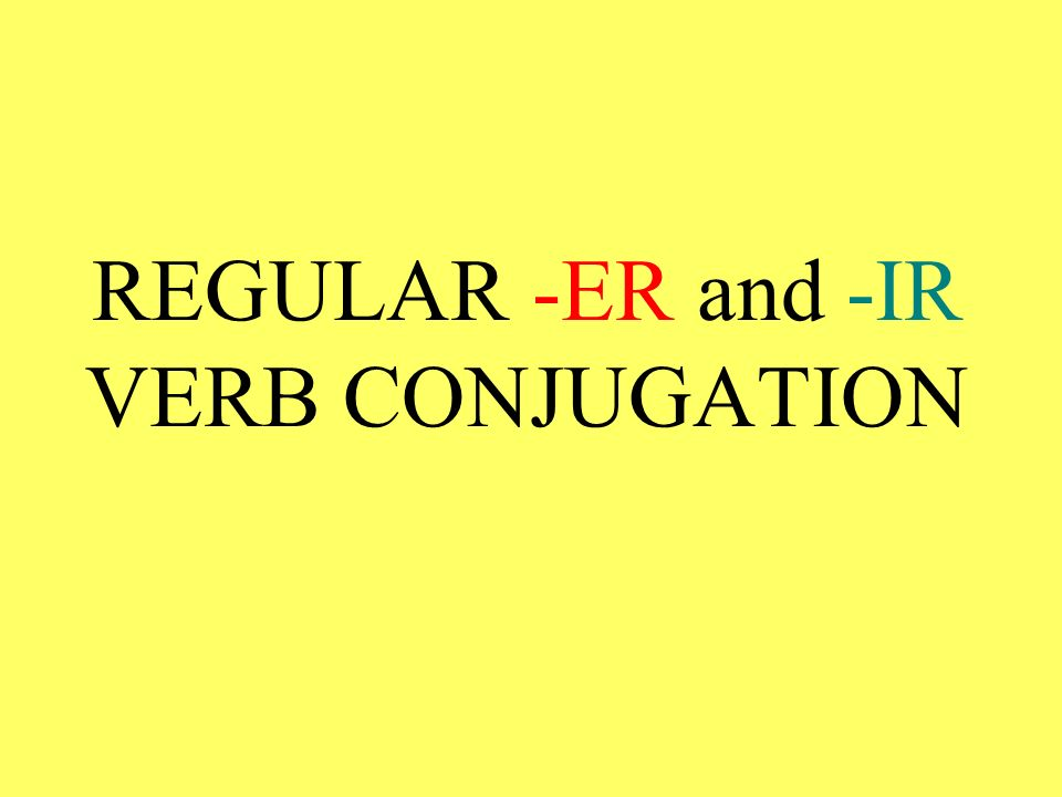 THE PROCESS for conjugating regular -er and regular -ir verbs is the same as for conjugating regular -ar verbs