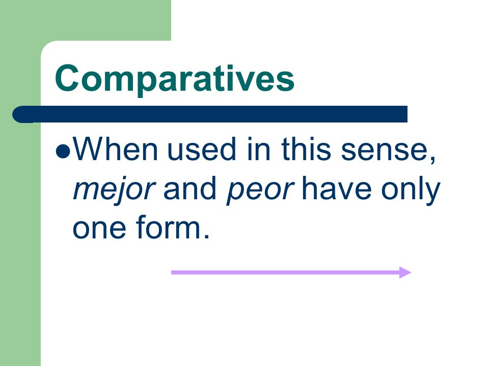 Comparatives Mejor (better) is also the comparative form of bien (well- adverb), and peor (worse) is also the comparative form of mal (badly-adverb).