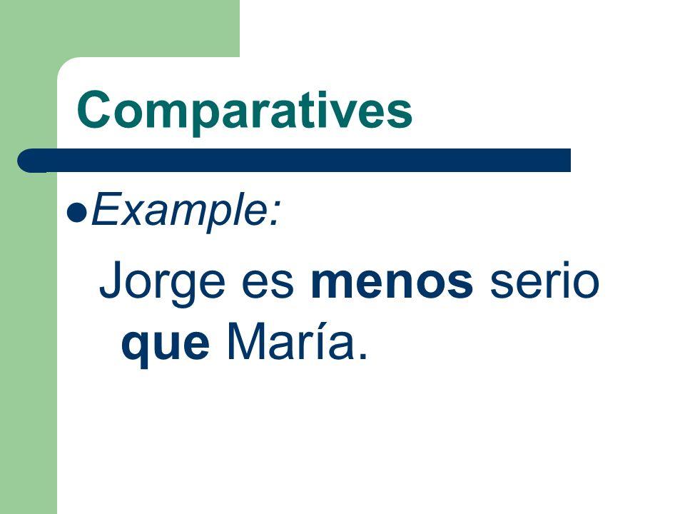 Comparatives Example: Jorge es menos serio que María.