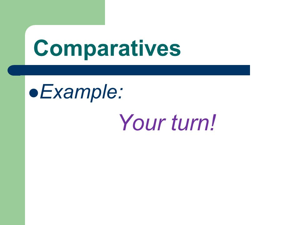 Comparatives Example: Your turn!
