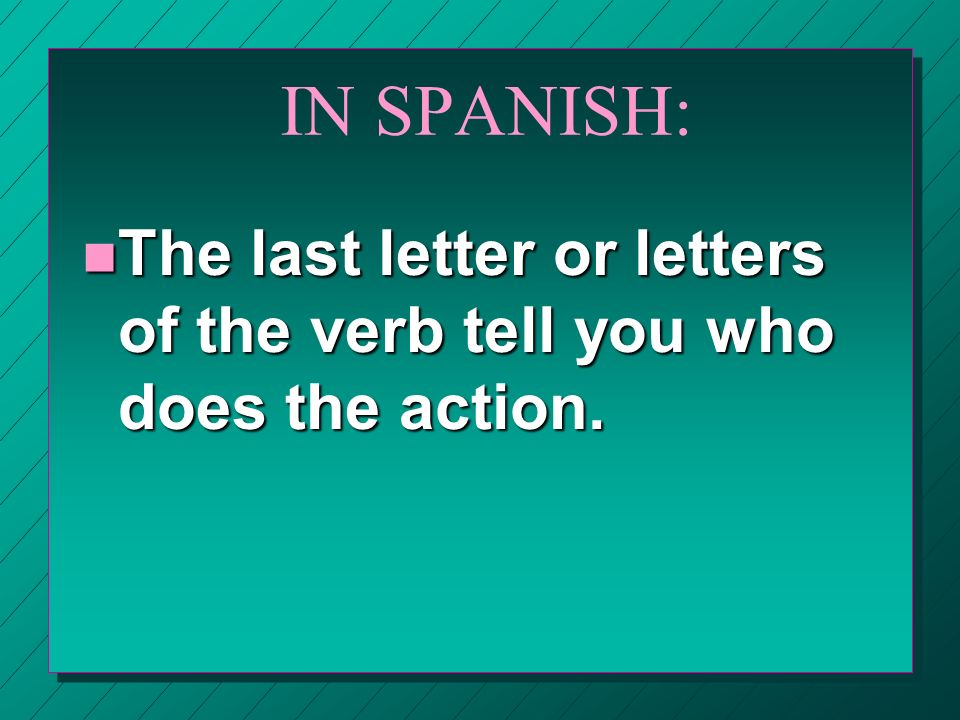 IN SPANISH: n The last letter or letters of the verb tell you who does the action.