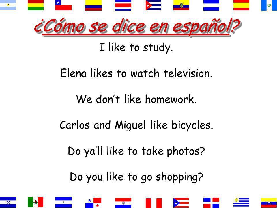 ¿Cómo se dice en español? I like to study. Elena likes to watch television. We dont like to do homework. Carlos and Miguel like cars. Do yall like to