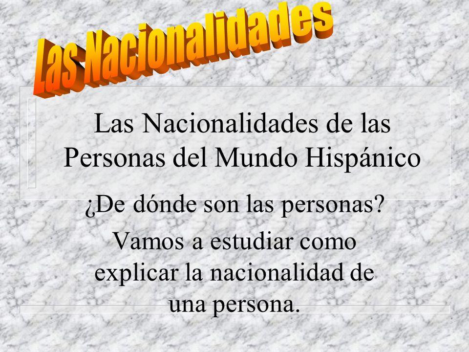 Las Nacionalidades de las Personas del Mundo Hispánico ¿De dónde son las personas.