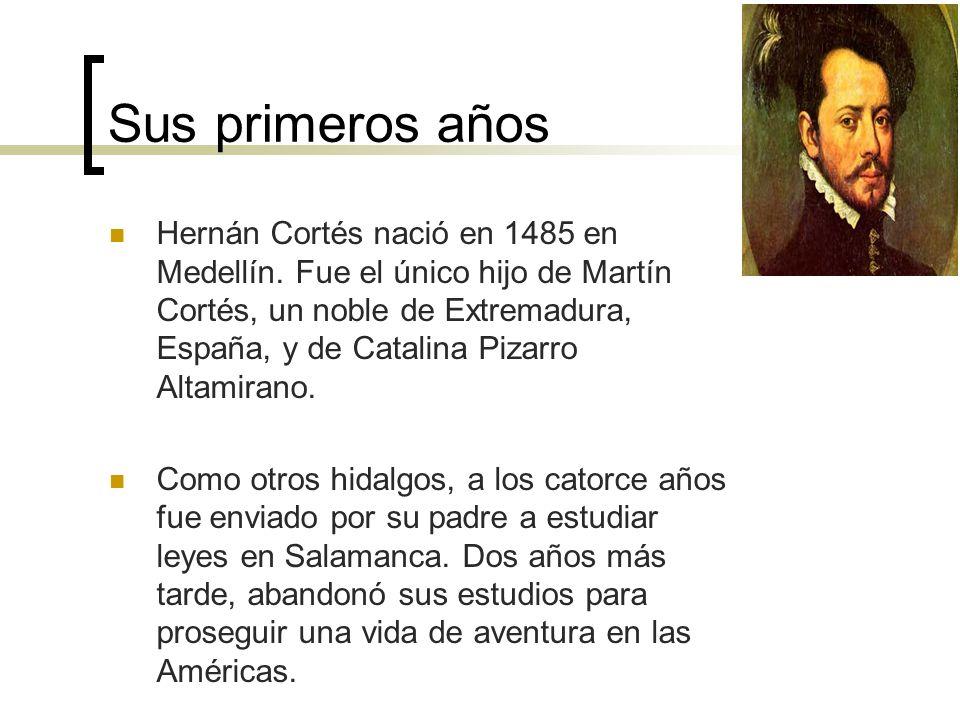 Sus primeros años Hernán Cortés nació en 1485 en Medellín. Fue el único hijo de Martín Cortés, un noble de Extremadura, España, y de Catalina Pizarro