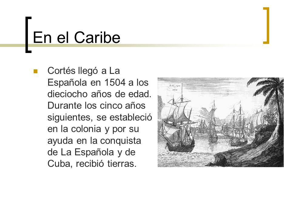 En el Caribe Cortés llegó a La Española en 1504 a los dieciocho años de edad. Durante los cinco años siguientes, se estableció en la colonia y por su