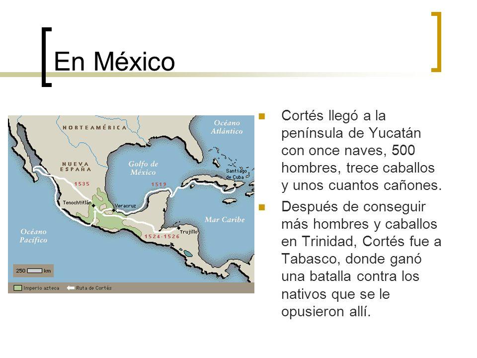 En México Cortés llegó a la península de Yucatán con once naves, 500 hombres, trece caballos y unos cuantos cañones. Después de conseguir más hombres