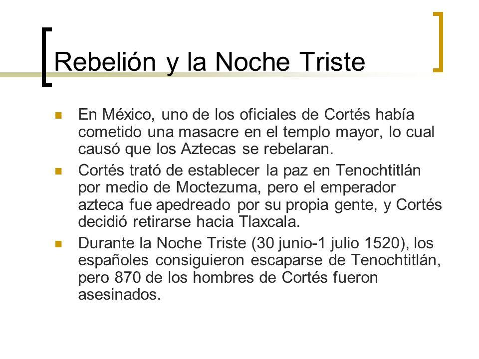 Rebelión y la Noche Triste En México, uno de los oficiales de Cortés había cometido una masacre en el templo mayor, lo cual causó que los Aztecas se r