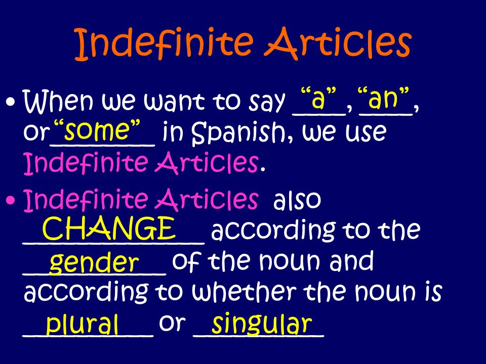 Indefinite Articles When we want to say ____, ____, or________ in Spanish, we use Indefinite Articles. Indefinite Articles also ______________ accordi