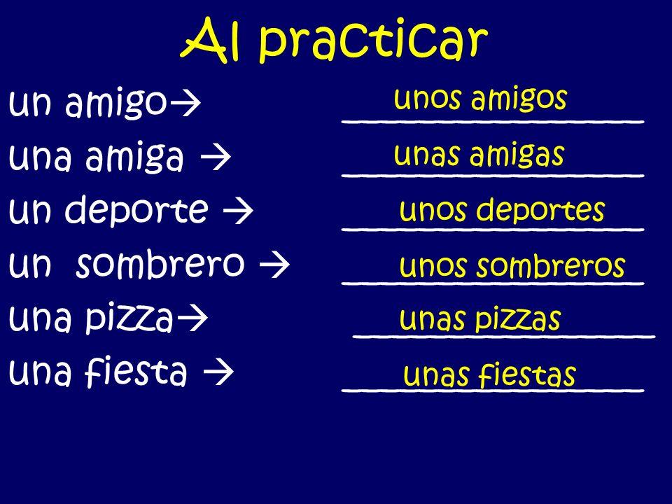 Al practicar un amigo ________________ una amiga ________________ un deporte ________________ un sombrero ________________ una pizza ________________ una fiesta ________________ unos amigos unas amigas unos deportes unos sombreros unas pizzas unas fiestas