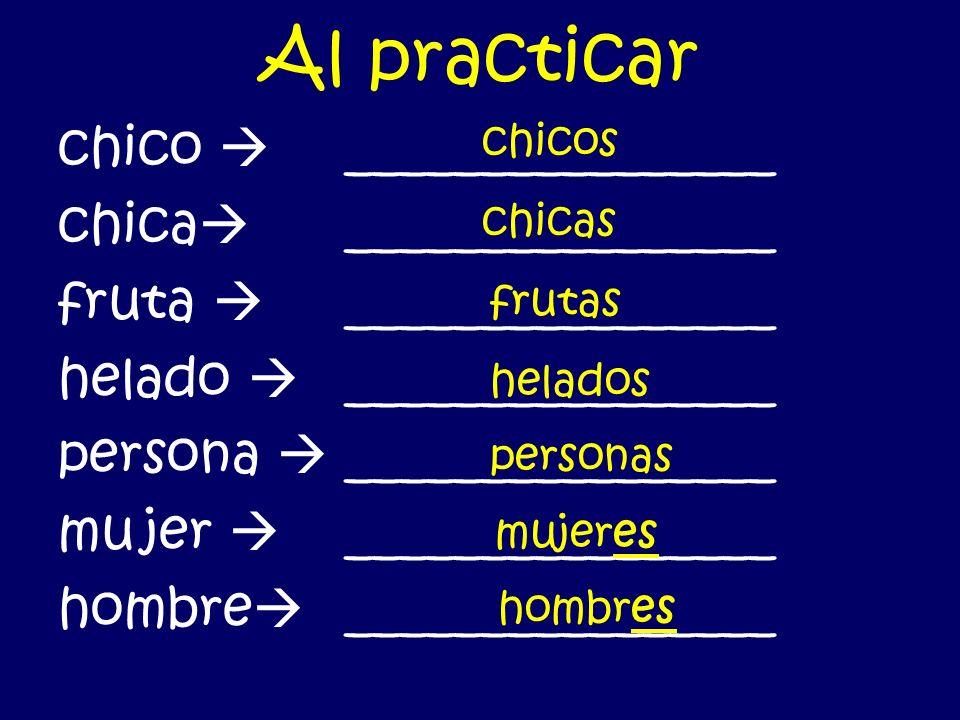 Al practicar chico ________________ chica ________________ fruta ________________ helado ________________ persona ________________ mu jer ________________ hombre ________________ chicos chicas frutas helados personas mujeres hombres