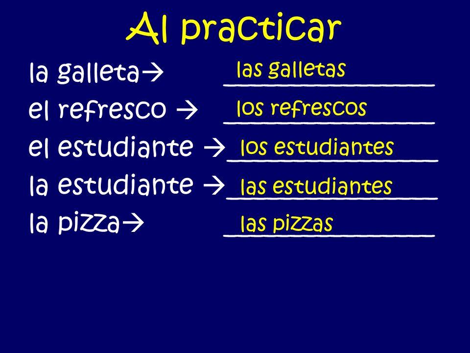 Al practicar la galleta ________________ el refresco ________________ el estudiante ________________ la estudiante ________________ la pizza ________________ las galletas los refrescos los estudiantes las estudiantes las pizzas