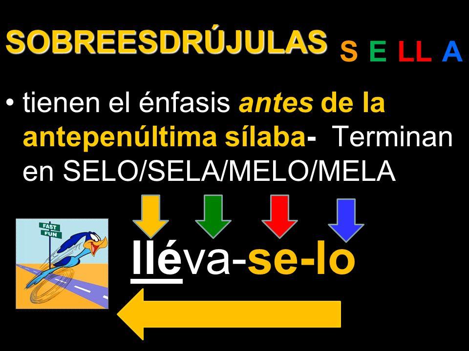 SOBREESDRÚJULAS tienen el énfasis antes de la antepenúltima sílaba-. Terminan en SELO/SELA/MELO/MELA se-lo lléva-se-lo S-E-LL-A