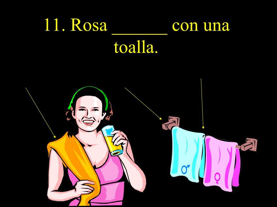 11. Rosa ______ con una toalla.