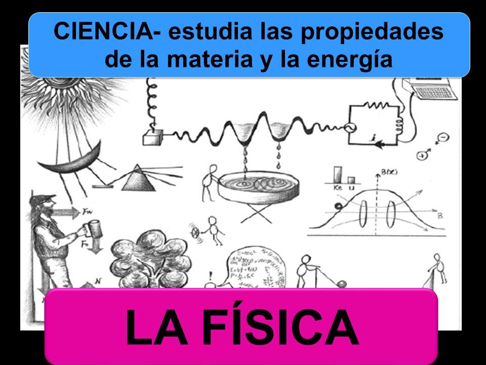 LA FÍSICA CIENCIA- estudia las propiedades de la materia y la energía