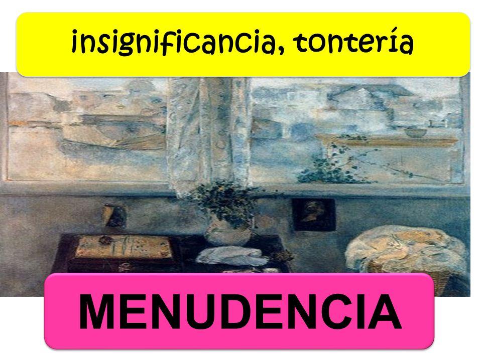 MENUDENCIA insignificancia, tontería