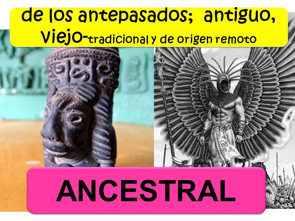 ANCESTRAL de los antepasados; antiguo, viejo- tradicional y de origen remoto