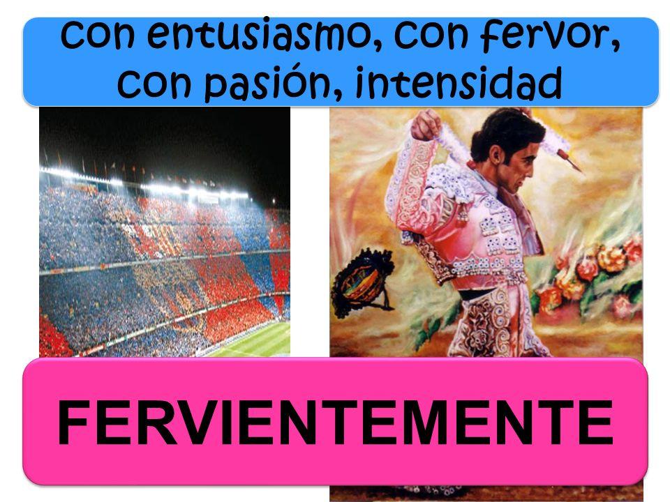 FERVIENTEMENTE con entusiasmo, con fervor, con pasión, intensidad