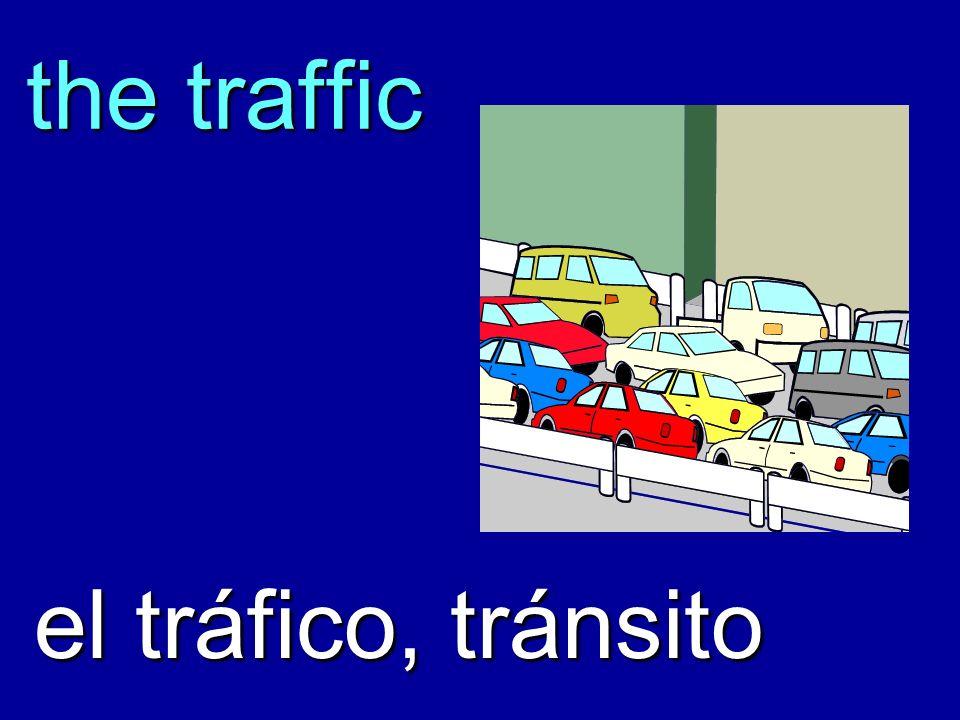 the traffic el tráfico, tránsito