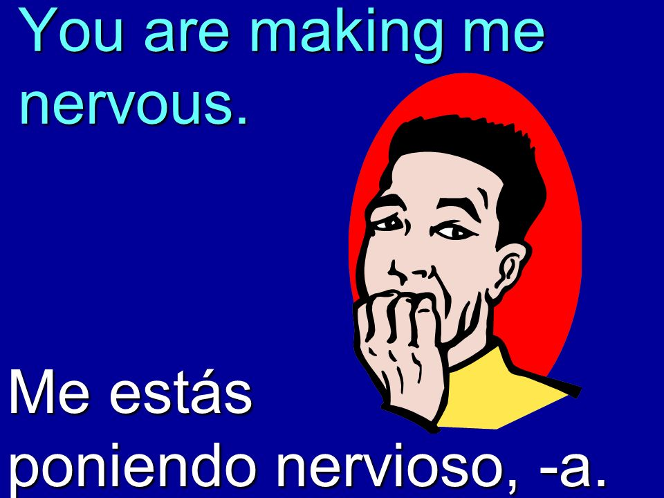 You are making me nervous. Me estás poniendo nervioso, -a.