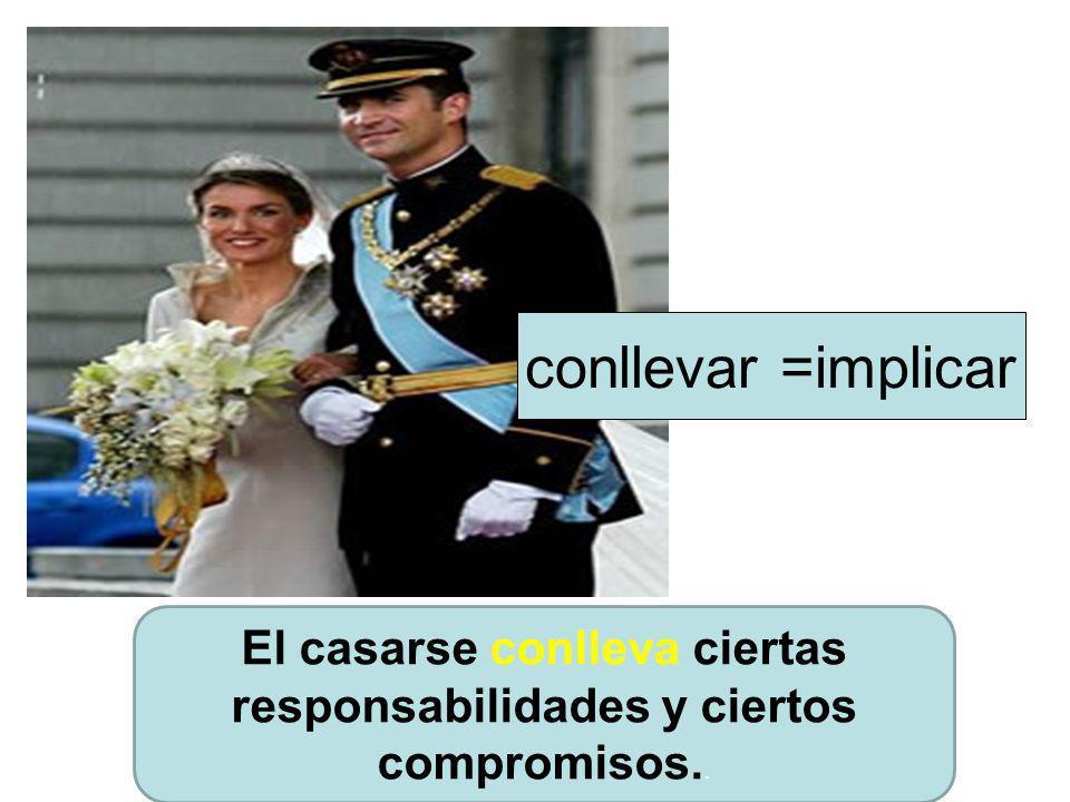 El casarse conlleva ciertas responsabilidades y ciertos compromisos.. conllevar =implicar