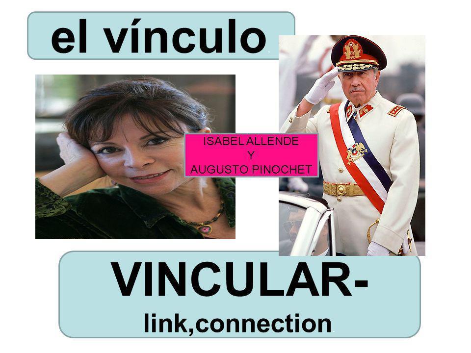 VINCULAR- link,connection. el vínculo. ISABEL ALLENDE Y AUGUSTO PINOCHET