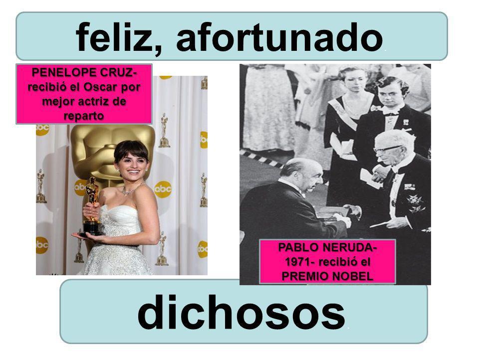 dichosos. feliz, afortunado. PABLO NERUDA- 1971- recibió el PREMIO NOBEL PENELOPE CRUZ- recibió el Oscar por mejor actriz de reparto