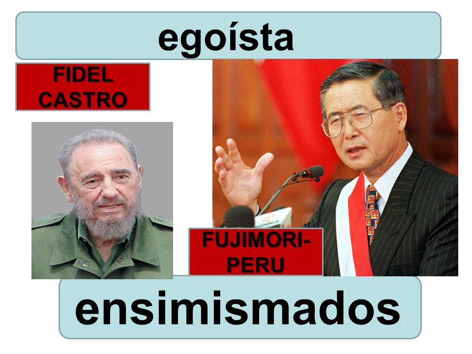 ensimismados. egoísta. FIDEL CASTRO FUJIMORI- PERU