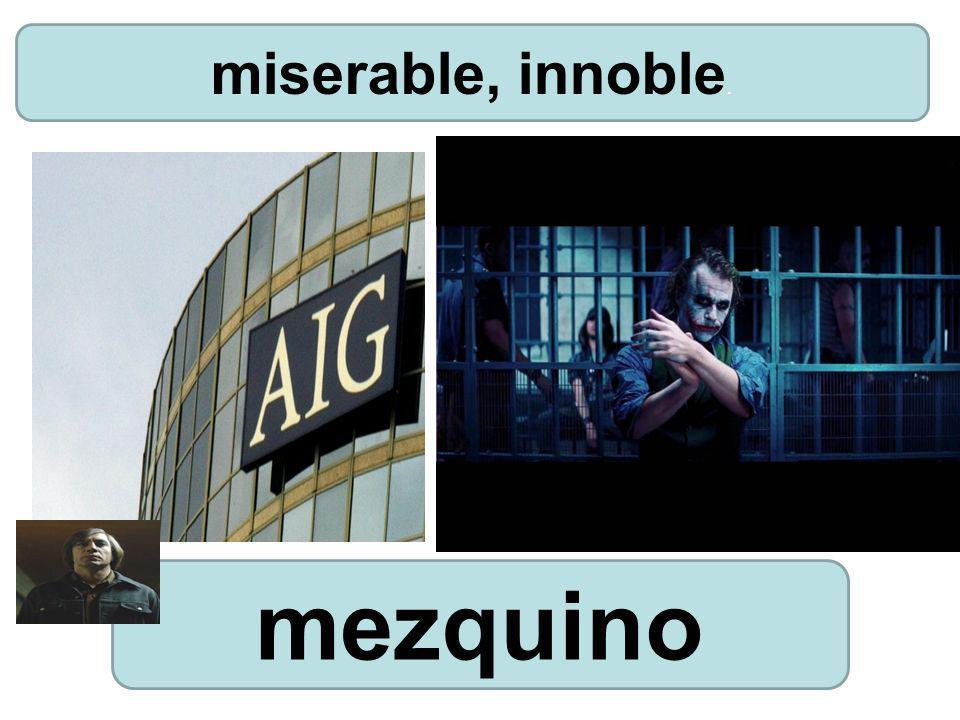 mezquino miserable, innoble.