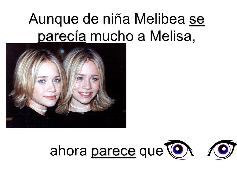se parecía Aunque de niña Melibea se parecía mucho a Melisa, parece ahora parece que