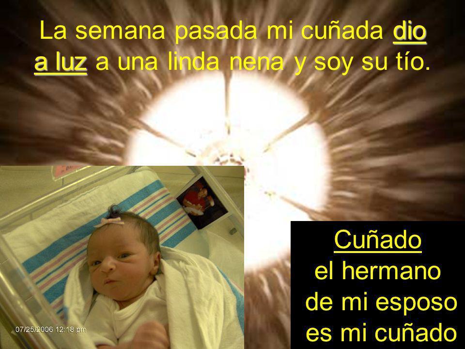 dio a luz La semana pasada mi cuñada dio a luz a una linda nena y soy su tío. Cuñado el hermano de mi esposo es mi cuñado